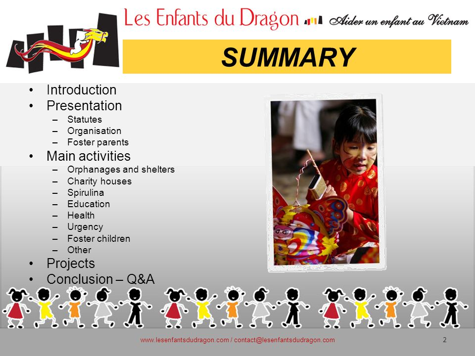 SUMMARY Introduction Presentation –Statutes –Organisation –Foster parents Main activities –Orphanages and shelters –Charity houses –Spirulina –Education –Health –Urgency –Foster children –Other Projects Conclusion – Q&A www.lesenfantsdudragon.com / contact@lesenfantsdudragon.com 2