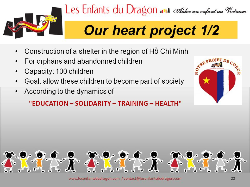 Our heart project 1/2 Construction of a shelter in the region of Hồ Chí Minh For orphans and abandonned children Capacity: 100 children Goal: allow these children to become part of society According to the dynamics of www.lesenfantsdudragon.com / contact@lesenfantsdudragon.com22 EDUCATION – SOLIDARITY – TRAINING – HEALTH
