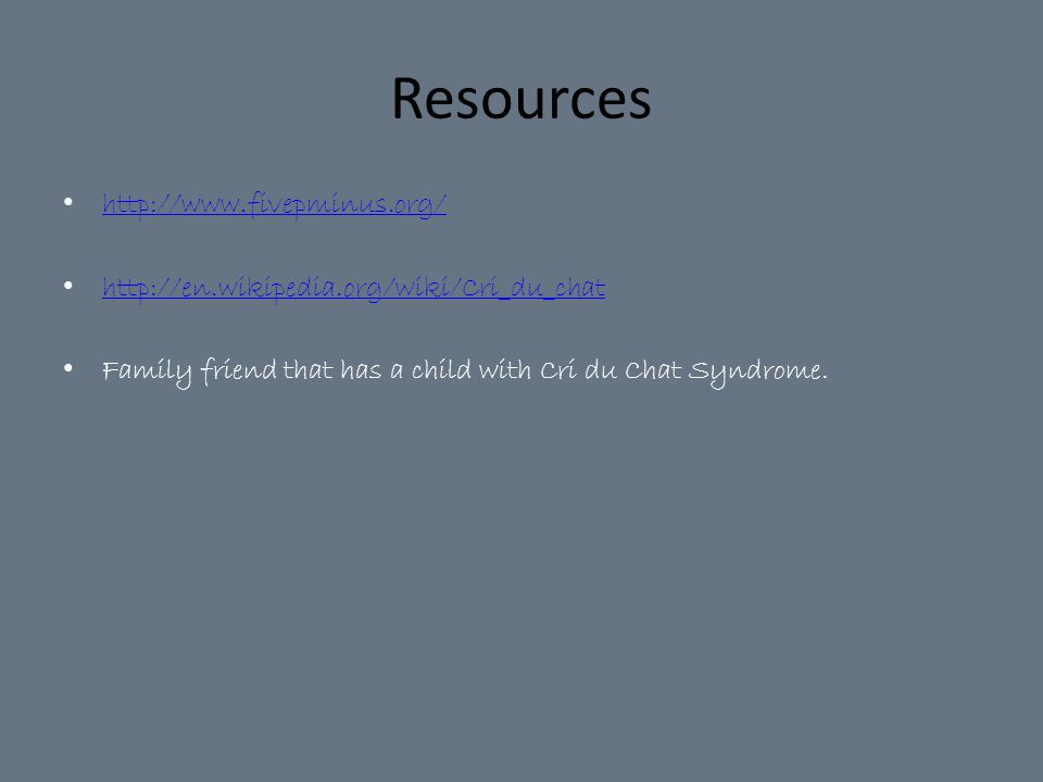 Resources http://www.fivepminus.org/ http://en.wikipedia.org/wiki/Cri_du_chat Family friend that has a child with Cri du Chat Syndrome.