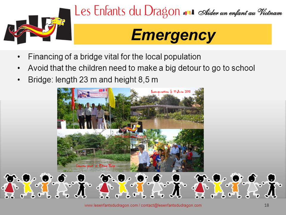 Emergency Financing of a bridge vital for the local population Avoid that the children need to make a big detour to go to school Bridge: length 23 m and height 8,5 m www.lesenfantsdudragon.com / contact@lesenfantsdudragon.com 18