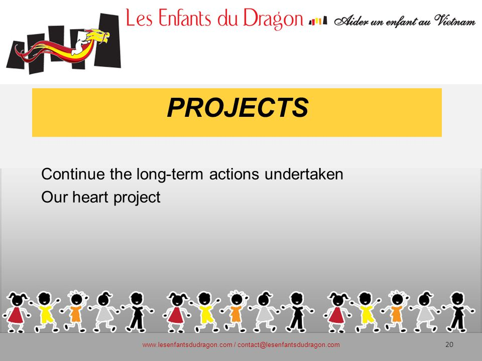 PROJECTS Continue the long-term actions undertaken Our heart project www.lesenfantsdudragon.com / contact@lesenfantsdudragon.com 20