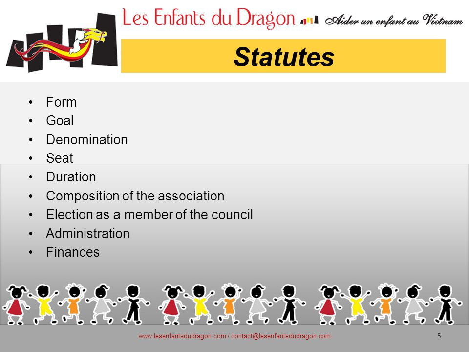 Statutes Form Goal Denomination Seat Duration Composition of the association Election as a member of the council Administration Finances www.lesenfantsdudragon.com / contact@lesenfantsdudragon.com 5
