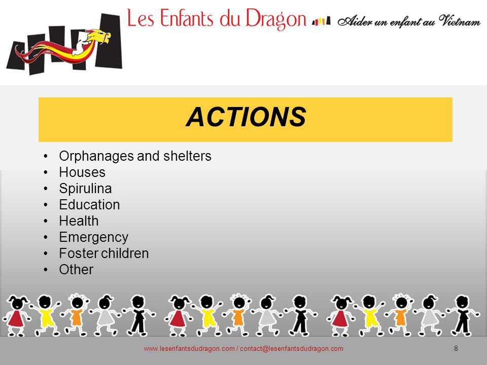 ACTIONS Orphanages and shelters Houses Spirulina Education Health Emergency Foster children Other www.lesenfantsdudragon.com / contact@lesenfantsdudragon.com 8