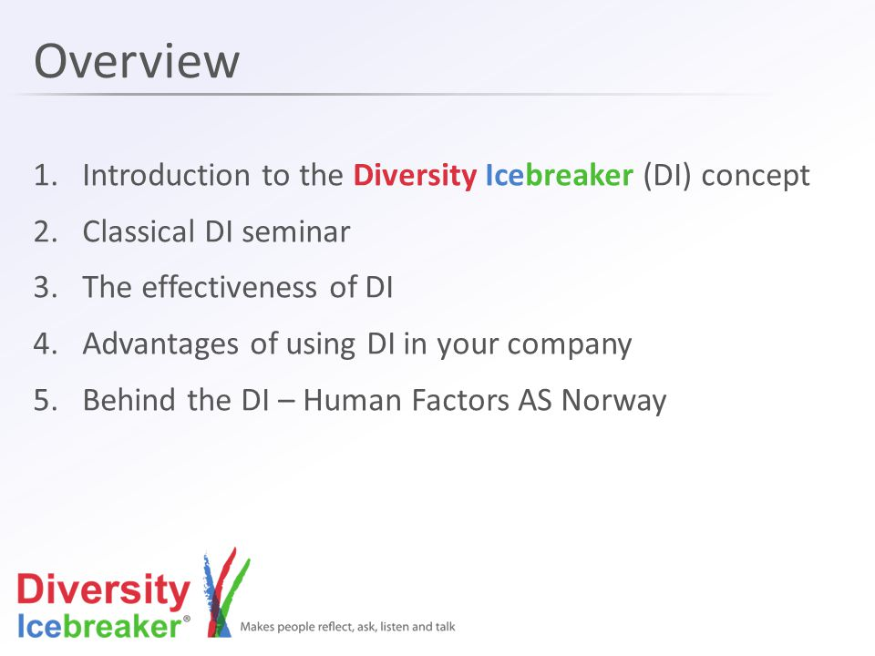 Overview 1.Introduction to the Diversity Icebreaker (DI) concept 2.Classical DI seminar 3.The effectiveness of DI 4.Advantages of using DI in your company 5.Behind the DI – Human Factors AS Norway