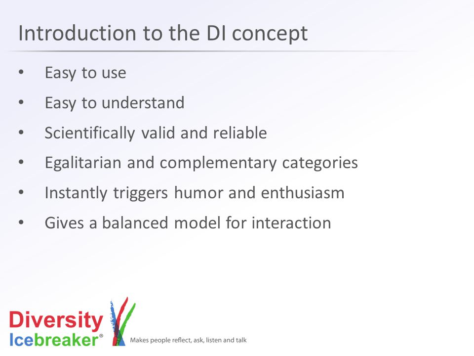 Introduction to the DI concept Easy to use Easy to understand Scientifically valid and reliable Egalitarian and complementary categories Instantly triggers humor and enthusiasm Gives a balanced model for interaction