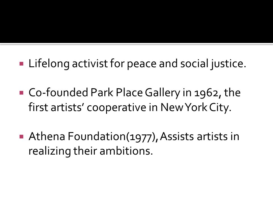  Lifelong activist for peace and social justice.  Co-founded Park Place Gallery in 1962, the first artists' cooperative in New York City.  Athena F