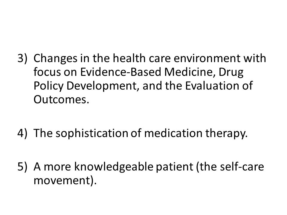 3)Changes in the health care environment with focus on Evidence-Based Medicine, Drug Policy Development, and the Evaluation of Outcomes.