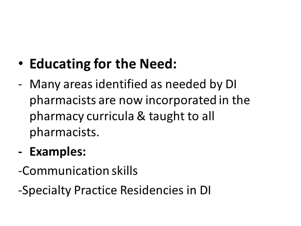 Educating for the Need: -Many areas identified as needed by DI pharmacists are now incorporated in the pharmacy curricula & taught to all pharmacists.