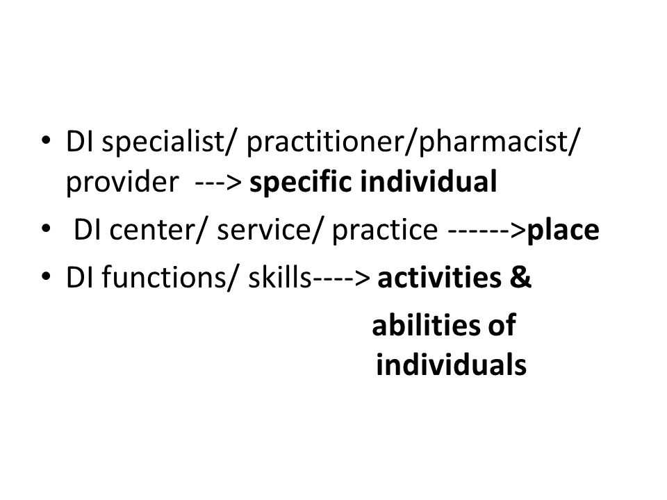 DI specialist/ practitioner/pharmacist/ provider ---> specific individual DI center/ service/ practice ------>place DI functions/ skills----> activities & abilities of individuals