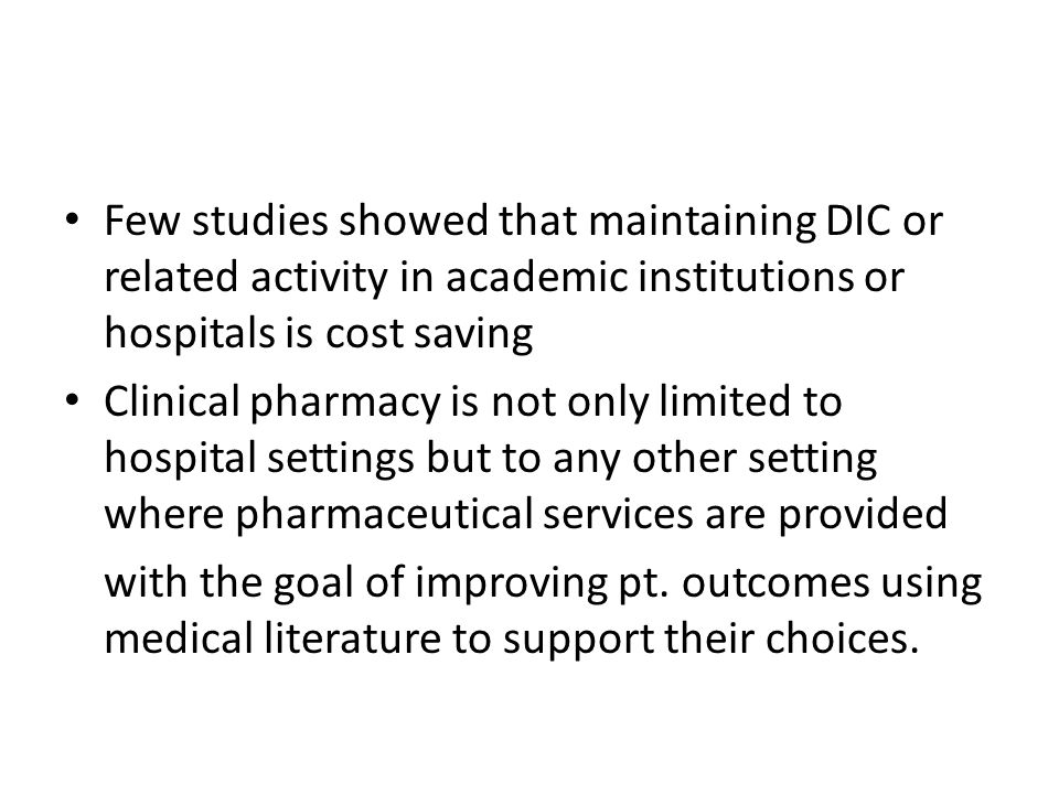 Few studies showed that maintaining DIC or related activity in academic institutions or hospitals is cost saving Clinical pharmacy is not only limited to hospital settings but to any other setting where pharmaceutical services are provided with the goal of improving pt.