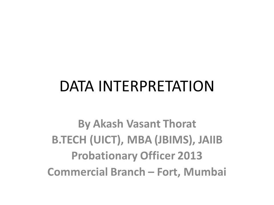 DATA INTERPRETATION By Akash Vasant Thorat B.TECH (UICT), MBA (JBIMS), JAIIB Probationary Officer 2013 Commercial Branch – Fort, Mumbai