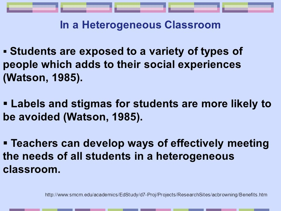In a Heterogeneous Classroom  Students are exposed to a variety of types of people which adds to their social experiences (Watson, 1985).  Labels an