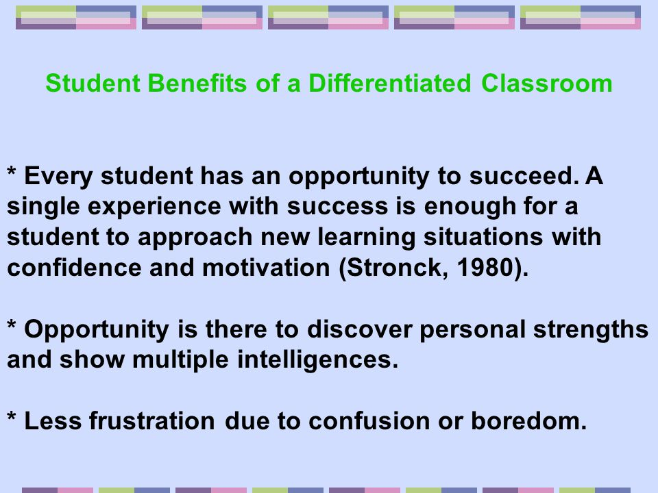Benefits to the Teacher * More sense of control over each student's learning progress (Tomlinson, 1995).