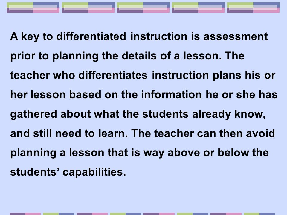 Many teachers may already differentiate instruction to some extent by responding to the needs of those learners who are either struggling with a concept, or have already mastered the concept being taught.