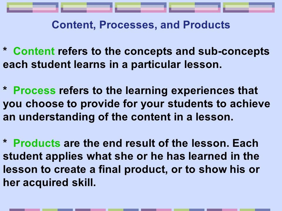 Content, Processes, and Products * Content refers to the concepts and sub-concepts each student learns in a particular lesson. * Process refers to the