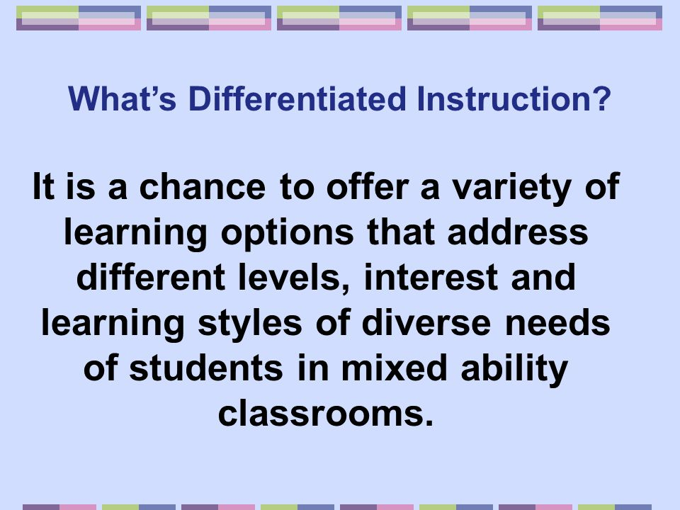 What's Differentiated Instruction? It is a chance to offer a variety of learning options that address different levels, interest and learning styles o