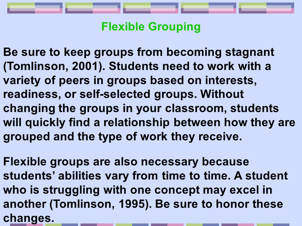 Flexible Groups… Are decided upon in a variety of ways, such as… o Interests of students o Readiness of students based on pre- assessment data o Requests of students