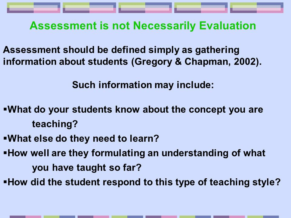Assessment is not Necessarily Evaluation Assessment should be defined simply as gathering information about students (Gregory & Chapman, 2002). Such i