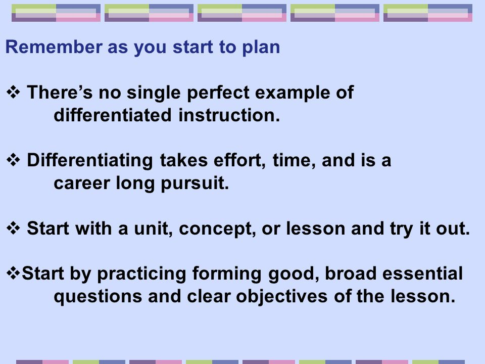 Remember as you start to plan  There's no single perfect example of differentiated instruction.  Differentiating takes effort, time, and is a career