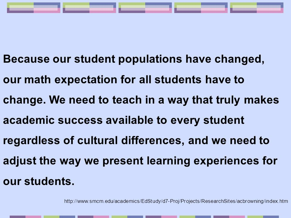 Because our student populations have changed, our math expectation for all students have to change. We need to teach in a way that truly makes academi