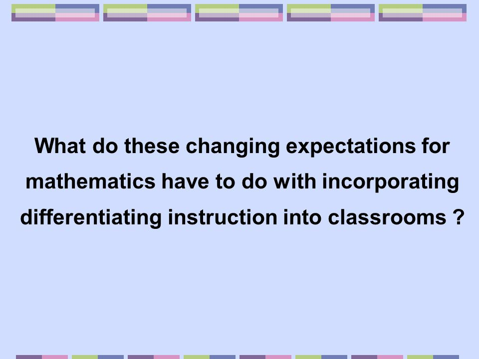 How has this change in the goal for mathematics impacted the role of teacher .