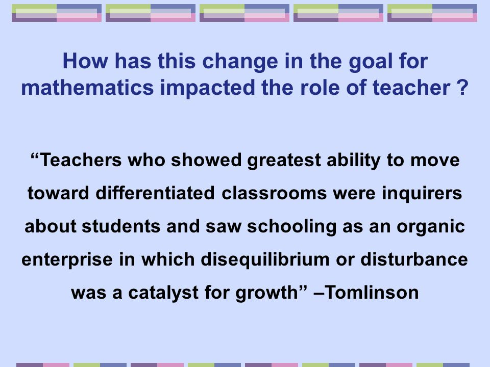 "How has this change in the goal for mathematics impacted the role of teacher ? ""Teachers who showed greatest ability to move toward differentiated cla"