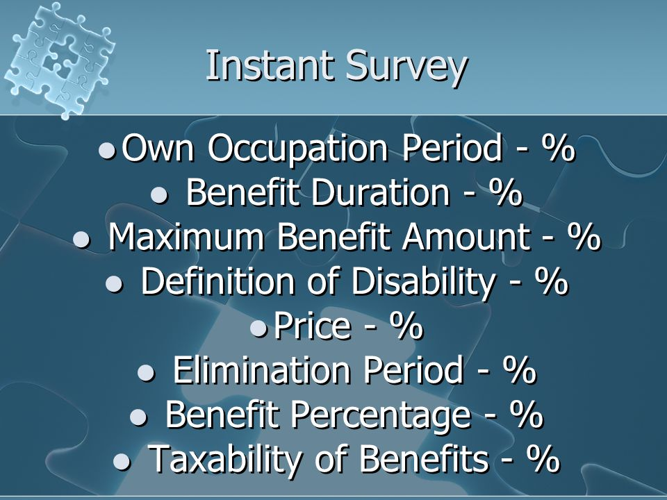 Instant Survey Own Occupation Period - % Benefit Duration - % Maximum Benefit Amount - % Definition of Disability - % Price - % Elimination Period - % Benefit Percentage - % Taxability of Benefits - % Own Occupation Period - % Benefit Duration - % Maximum Benefit Amount - % Definition of Disability - % Price - % Elimination Period - % Benefit Percentage - % Taxability of Benefits - %
