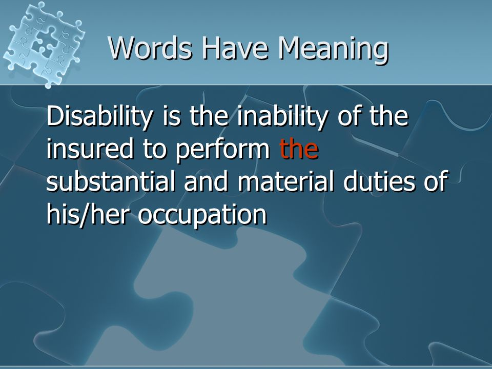 Words Have Meaning Disability is the inability of the insured to perform the substantial and material duties of his/her occupation