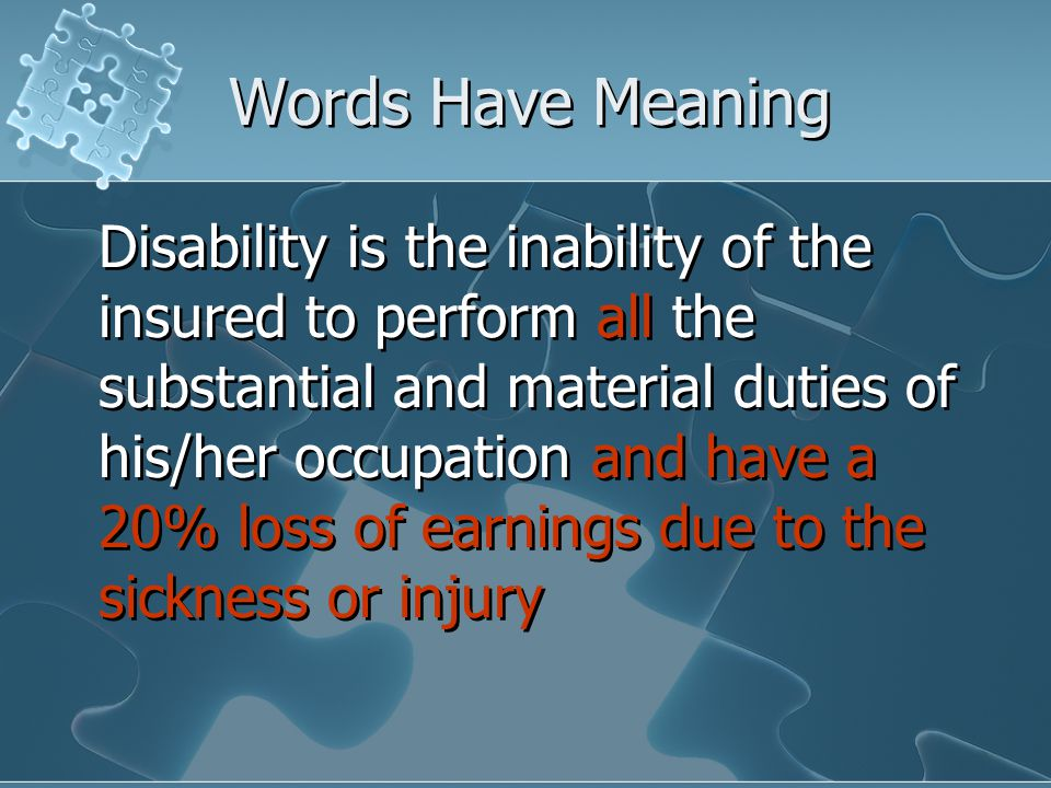 Words Have Meaning Disability is the inability of the insured to perform all the substantial and material duties of his/her occupation and have a 20% loss of earnings due to the sickness or injury