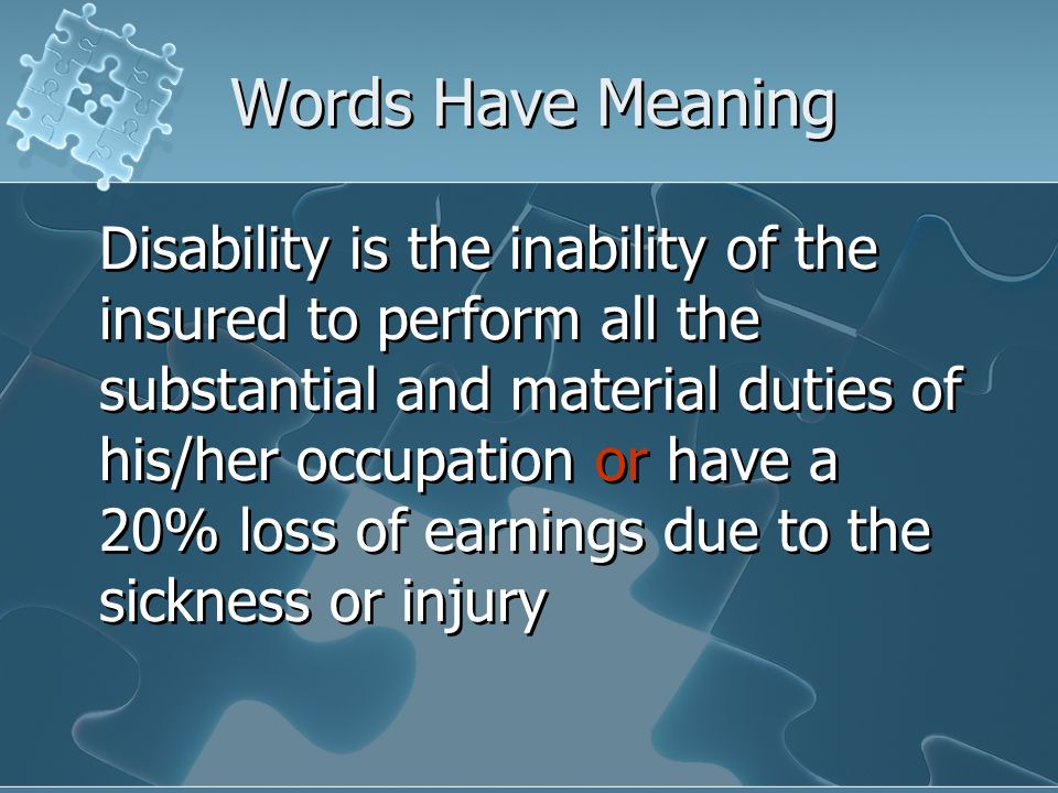 Words Have Meaning Disability is the inability of the insured to perform all the substantial and material duties of his/her occupation or have a 20% loss of earnings due to the sickness or injury