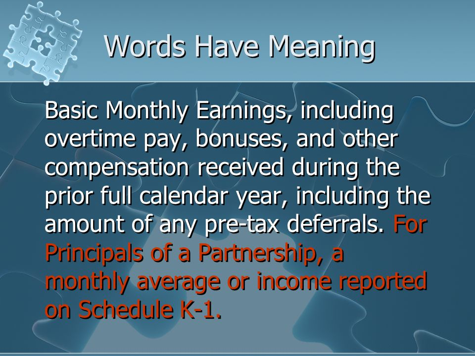 Words Have Meaning Basic Monthly Earnings, including overtime pay, bonuses, and other compensation received during the prior full calendar year, including the amount of any pre-tax deferrals.