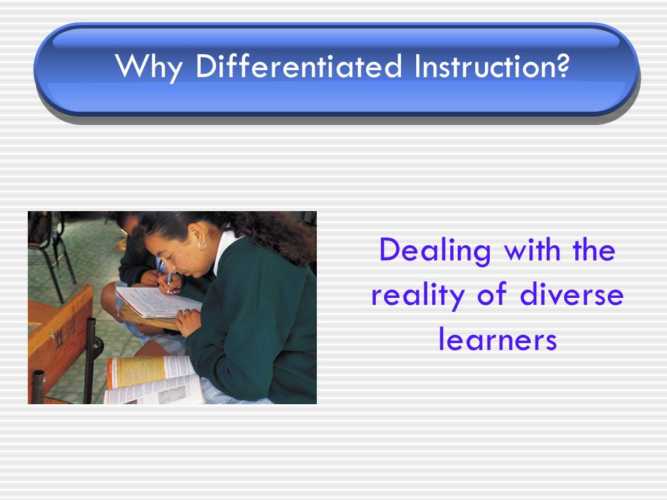 Why Differentiated Instruction? Dealing with the reality of diverse learners