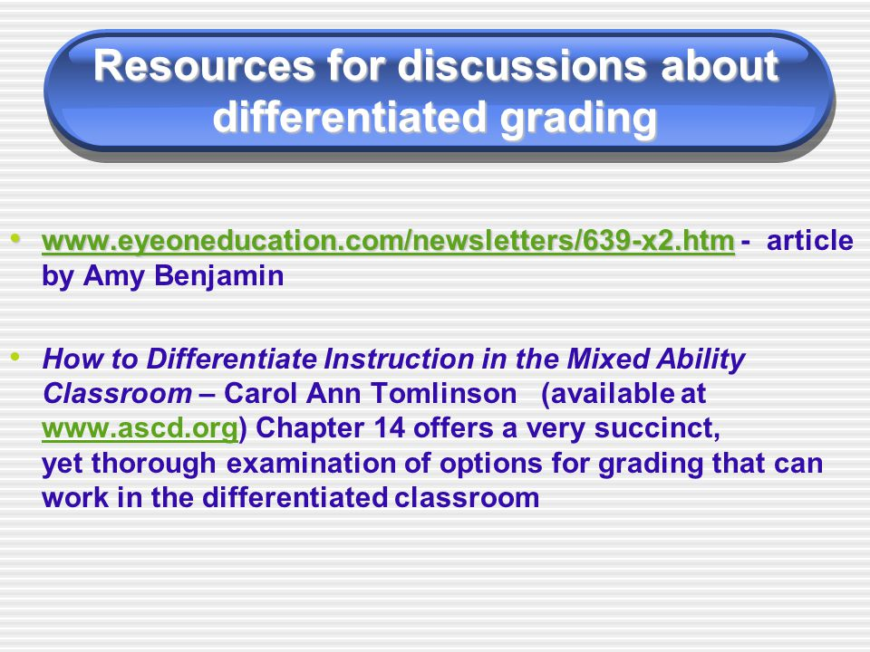 Resources for discussions about differentiated grading www.eyeoneducation.com/newsletters/639-x2.htm www.eyeoneducation.com/newsletters/639-x2.htm - article by Amy Benjamin www.eyeoneducation.com/newsletters/639-x2.htm How to Differentiate Instruction in the Mixed Ability Classroom – Carol Ann Tomlinson (available at www.ascd.org) Chapter 14 offers a very succinct, yet thorough examination of options for grading that can work in the differentiated classroom www.ascd.org