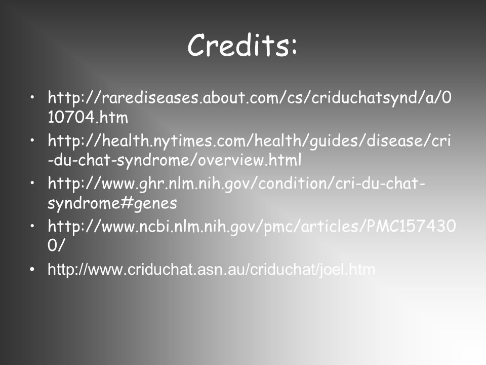 Credits: http://rarediseases.about.com/cs/criduchatsynd/a/0 10704.htm http://health.nytimes.com/health/guides/disease/cri -du-chat-syndrome/overview.html http://www.ghr.nlm.nih.gov/condition/cri-du-chat- syndrome#genes http://www.ncbi.nlm.nih.gov/pmc/articles/PMC157430 0/ http://www.criduchat.asn.au/criduchat/joel.htm
