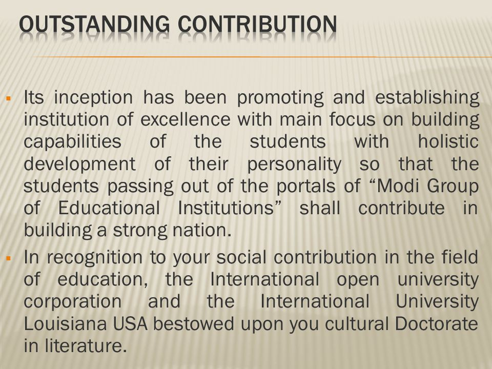  Its inception has been promoting and establishing institution of excellence with main focus on building capabilities of the students with holistic development of their personality so that the students passing out of the portals of Modi Group of Educational Institutions shall contribute in building a strong nation.