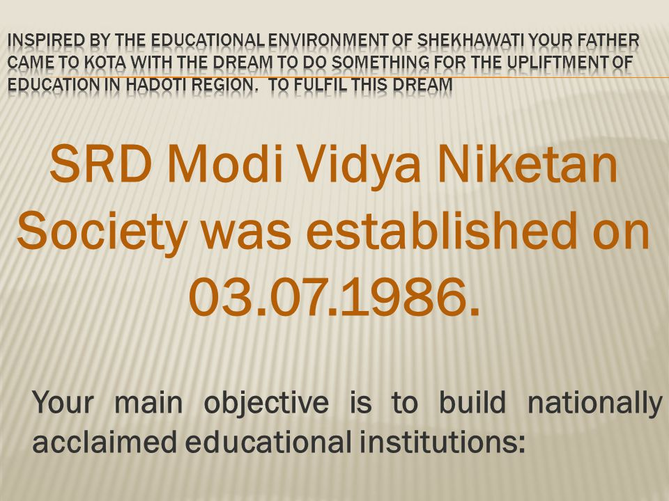 Your main objective is to build nationally acclaimed educational institutions: SRD Modi Vidya Niketan Society was established on 03.07.1986.
