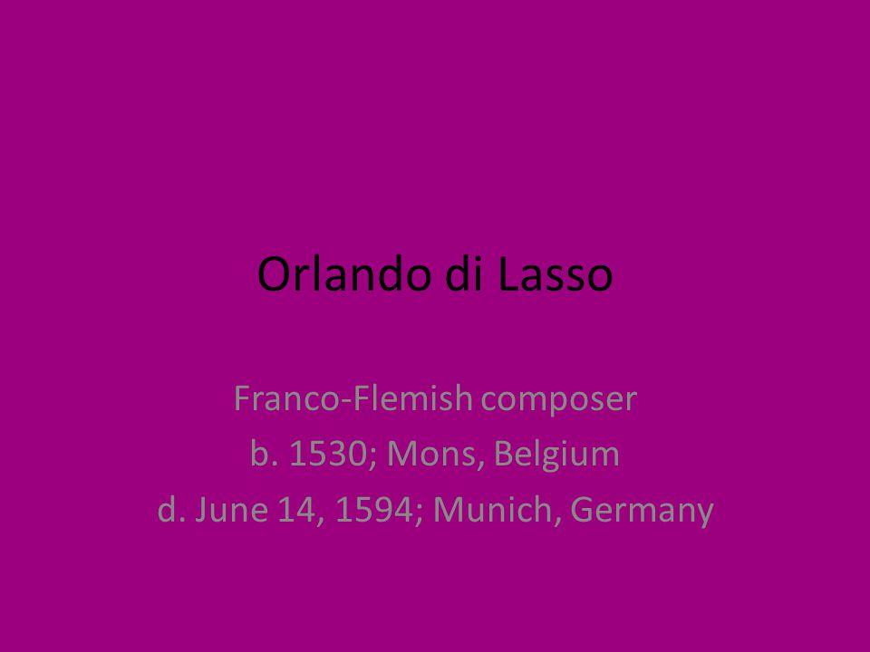 Orlando di Lasso Franco-Flemish composer b. 1530; Mons, Belgium d. June 14, 1594; Munich, Germany