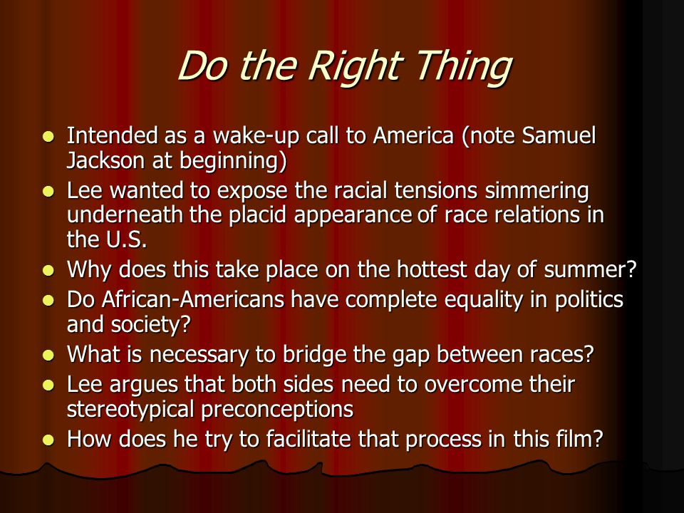 Do the Right Thing Intended as a wake-up call to America (note Samuel Jackson at beginning) Intended as a wake-up call to America (note Samuel Jackson at beginning) Lee wanted to expose the racial tensions simmering underneath the placid appearance of race relations in the U.S.