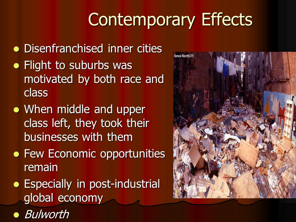 Contemporary Effects Disenfranchised inner cities Disenfranchised inner cities Flight to suburbs was motivated by both race and class Flight to suburbs was motivated by both race and class When middle and upper class left, they took their businesses with them When middle and upper class left, they took their businesses with them Few Economic opportunities remain Few Economic opportunities remain Especially in post-industrial global economy Especially in post-industrial global economy Bulworth Bulworth