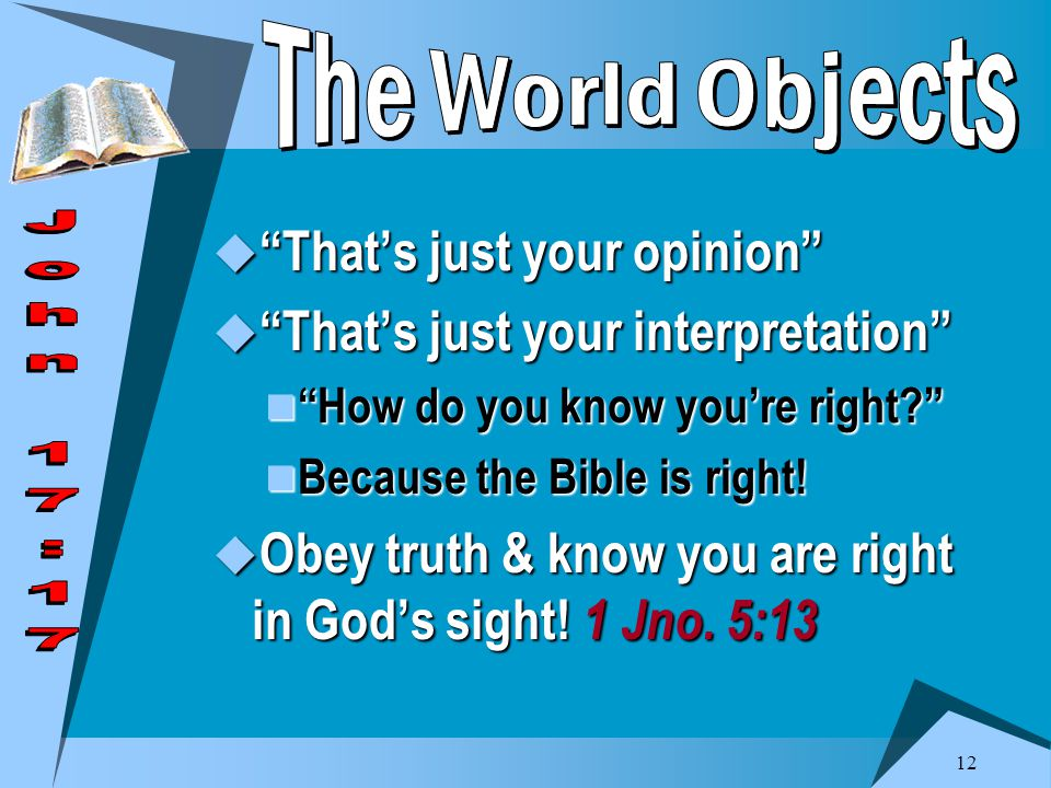 12  That's just your opinion  That's just your interpretation How do you know you're right How do you know you're right Because the Bible is right.