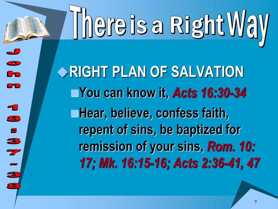 7  RIGHT PLAN OF SALVATION You can know it, Acts 16:30-34 You can know it, Acts 16:30-34 Hear, believe, confess faith, repent of sins, be baptized for remission of your sins, Rom.