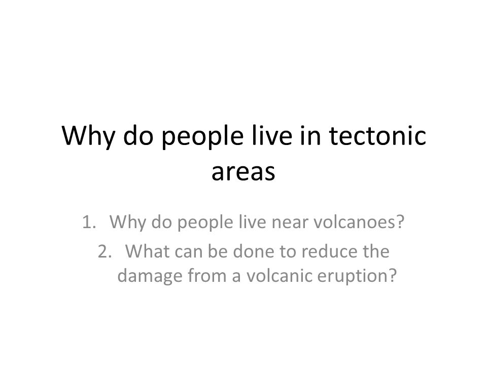 Why do people live in tectonic areas 1.Why do people live near volcanoes.