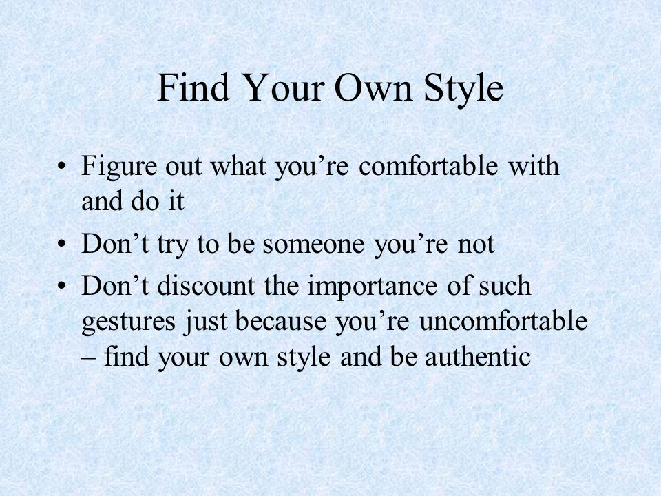 Find Your Own Style Figure out what you're comfortable with and do it Don't try to be someone you're not Don't discount the importance of such gesture