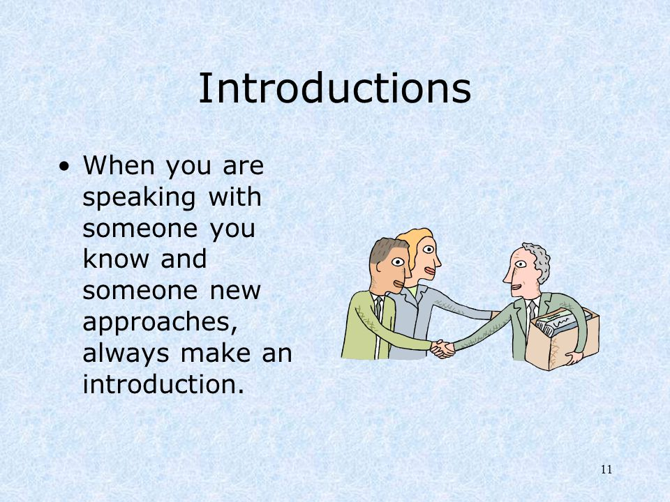 11 Introductions When you are speaking with someone you know and someone new approaches, always make an introduction.