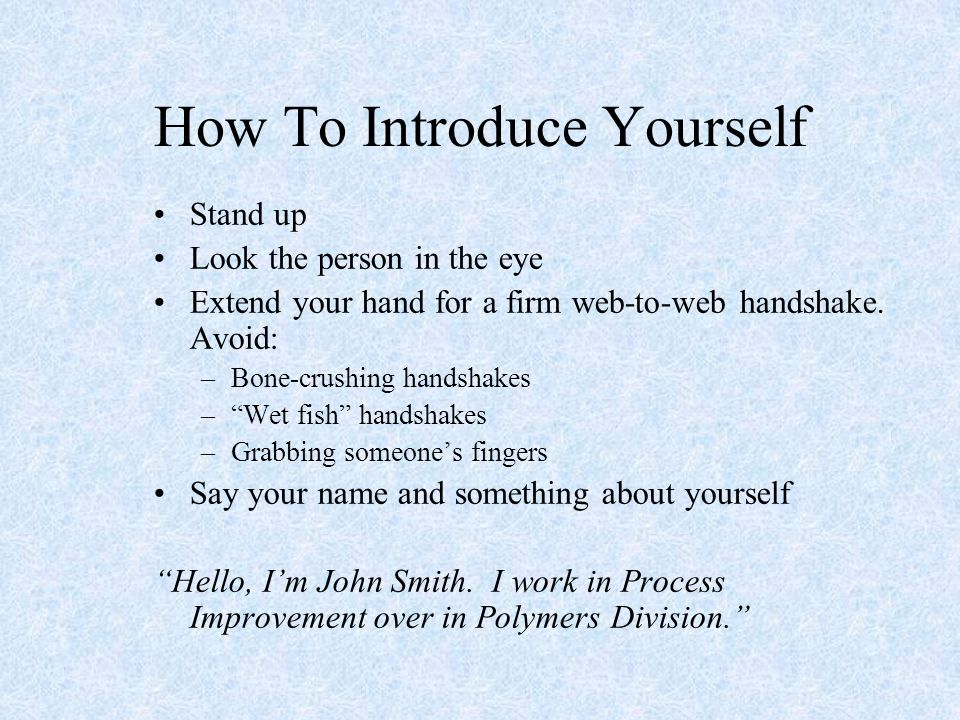 """How To Introduce Yourself Stand up Look the person in the eye Extend your hand for a firm web-to-web handshake. Avoid: –Bone-crushing handshakes –""""Wet"""