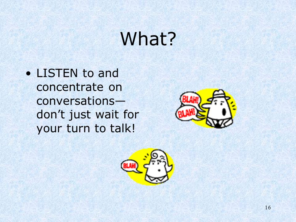16 What? LISTEN to and concentrate on conversations— don't just wait for your turn to talk!