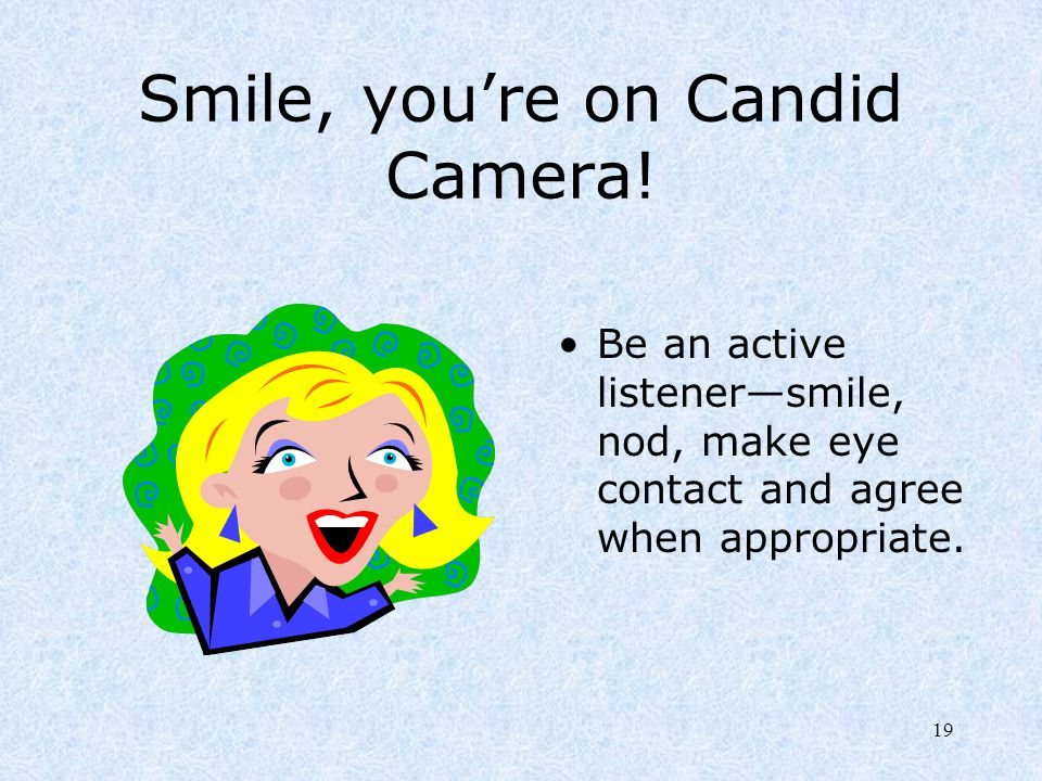 19 Smile, you're on Candid Camera! Be an active listener—smile, nod, make eye contact and agree when appropriate.