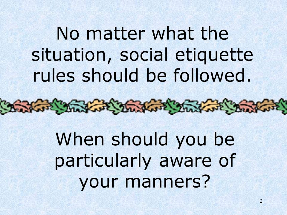 2 No matter what the situation, social etiquette rules should be followed. When should you be particularly aware of your manners?