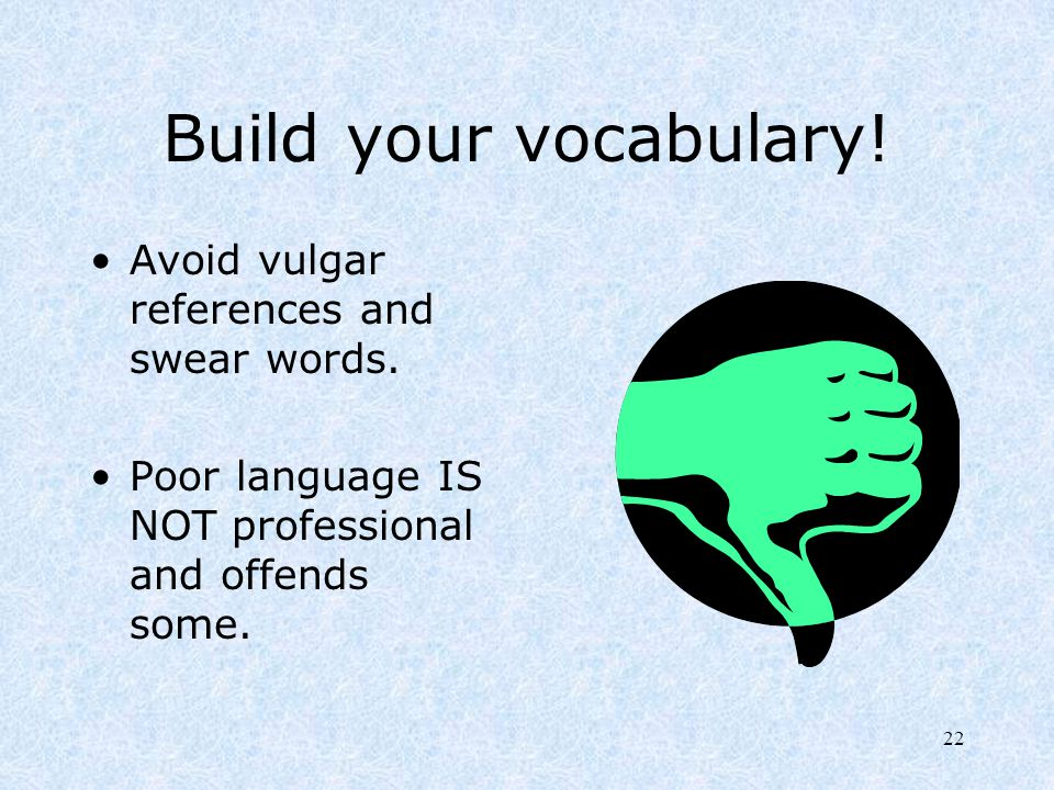 22 Build your vocabulary! Avoid vulgar references and swear words. Poor language IS NOT professional and offends some.