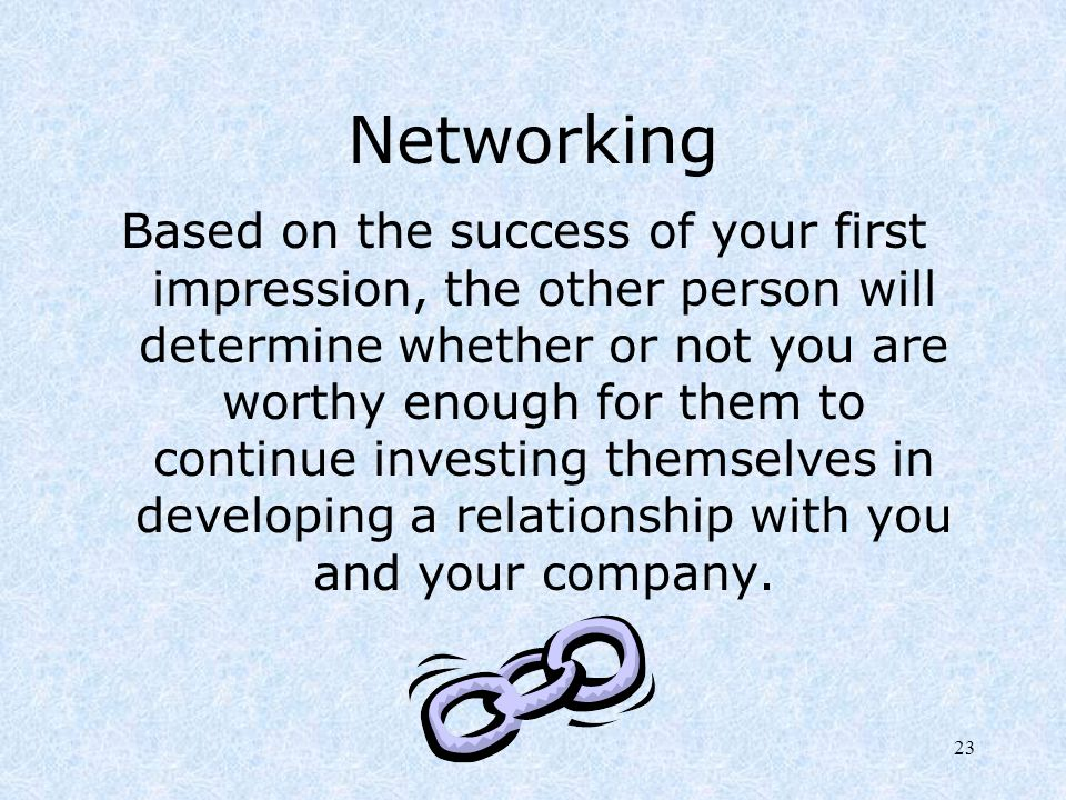 23 Networking Based on the success of your first impression, the other person will determine whether or not you are worthy enough for them to continue